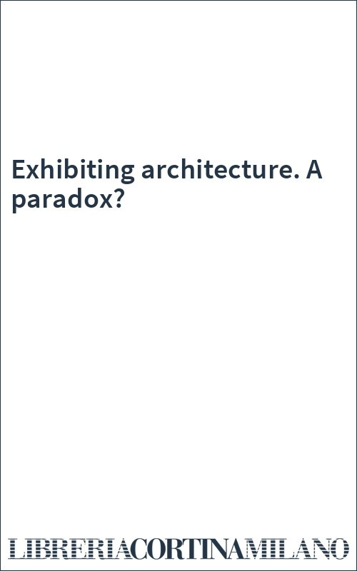 Exhibiting architecture. A paradox?
