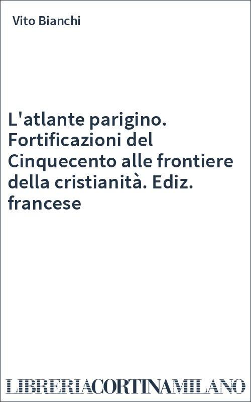 L'atlante parigino. Fortificazioni del Cinquecento alle frontiere della cristianità. Ediz. francese