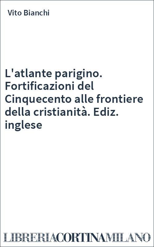L'atlante parigino. Fortificazioni del Cinquecento alle frontiere della cristianità. Ediz. inglese