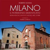 Milano. Il patrimonio dimenticato. Borghi ducali, antiche cascine, arte, storie