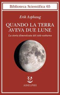 Quando la Terra aveva due lune. La storia dimenticata del cielo notturno