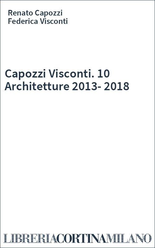 Capozzi Visconti. 10 Architetture 2013-2018