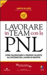 Lavorare in team con la PNL. Come valorizzare il proprio talento all'interno del lavoro di gruppo