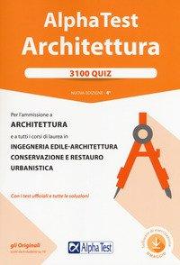 Alpha Test. Architettura. 3100 quiz. Per l'ammissione a architettura e a tutti i corsi di laurea in ingegneria edile-architettura, conservazione e restauro, urbanistica