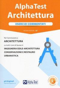 Alpha Test architettura. Esercizi commentati. Per l'ammissione a architettura e a tutti i corsi di laurea in ingegneria edile-architettura, conservazione e restauro, urbanistica
