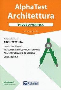 Alpha Test. Architettura. Prove di verifica. Per l'ammissione a architettura e a tutti i corsi di laurea in ingegneria edile-architettura, conservazione e restauro, urbanistica