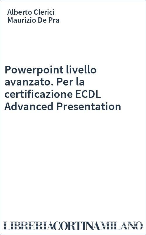 Powerpoint livello avanzato. Per la certificazione ECDL Advanced Presentation
