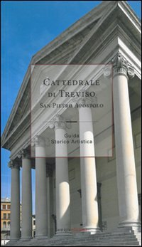 Cattedrale di Treviso San Pietro Apostolo. Guida storico artistica