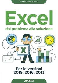 Excel. Dal problema alla soluzione. Per le versioni 2019, 2016 e 2013