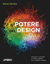 Il potere del design. Imparare a pensare in modo creativo con il graphic design
