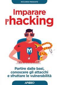 Imparare l'hacking. Partire dalle basi, conoscere gli attacchi e sfruttare le vulnerabilità
