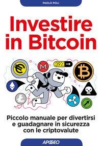 Investire in bitcoin. Piccolo manuale per divertirsi e guadagnare in sicurezza con le criptovalute
