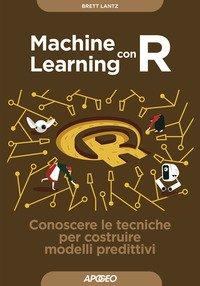 Machine learning con R. Conoscere le tecniche per costruire modelli predittivi