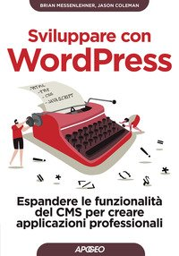 Sviluppare con Wordpress. Espandere le funzionalità del CMS per creare siti web professionali