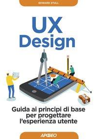 UX design. Guida ai principi di base per progettare l'esperienza utente