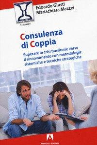 Consulenza di coppia. Superare le crisi transitorie verso il rinnovamento con metodologie sistemiche e tecniche strategiche