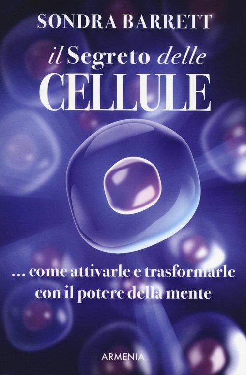 Il segreto delle cellule. Come attivarle e trasformarle con il potere della mente
