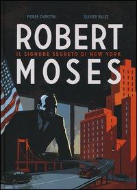 Robert Moses. Il signore segreto di New York