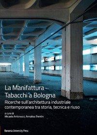La Manifattura Tabacchi a Bologna. Ricerche sull'architettura industriale contemporanea tra storia, tecnica e riuso