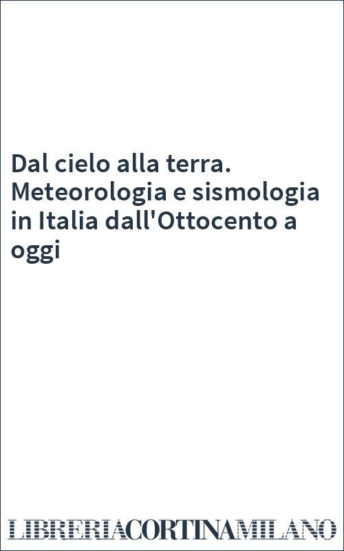 Dal cielo alla terra. Meteorologia e sismologia in Italia dall'Ottocento a oggi