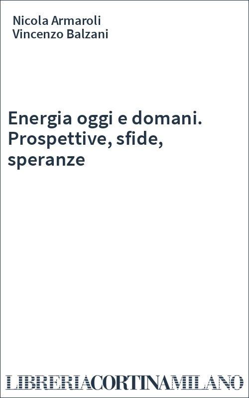 Energia oggi e domani. Prospettive, sfide, speranze