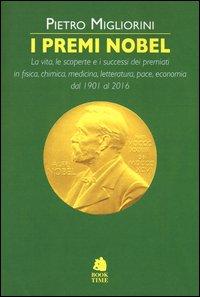 I premi Nobel 1901-2016. La vita, le scoperte e i successi dei premiati in fisica, chimica, medicina, letteratura, pace, economia dal 1901 al 2016