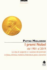 I premi Nobel dal 1901 al 2019. La vita, le scoperte e i successi dei premiati in fisica, chimica, medicina, letteratura, pace, economia