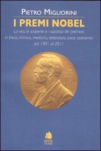 I premi Nobel. La vita, le scoperte e i successi dei premiati in fisica, chimica, medicina, letteratura, pace, economia dal 1901 al 2011