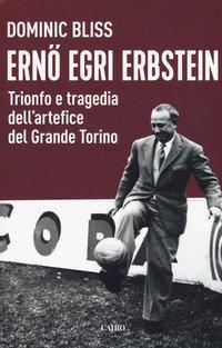 Erno Egri Erbstein. Trionfo e tragedia dell'artefice del Grande Torino