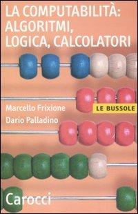 La computabilità, algoritmi, logica, calcolatori
