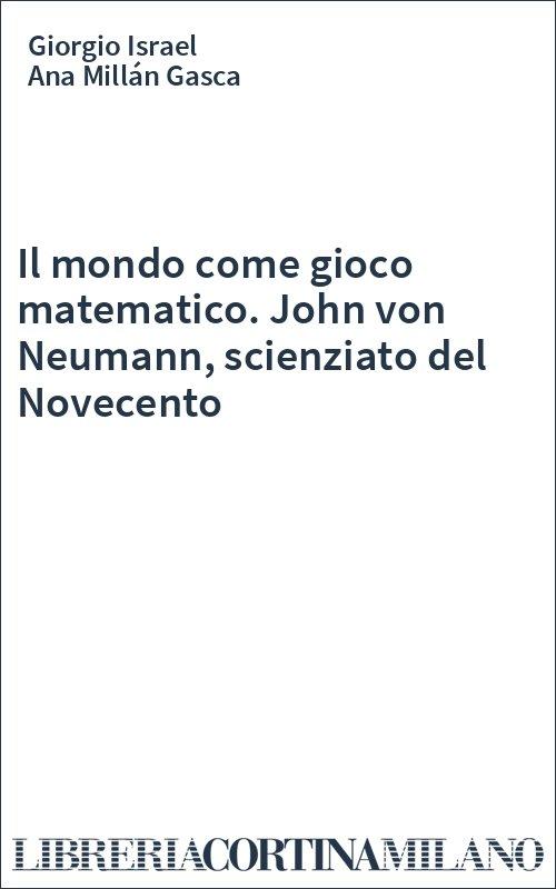 Il mondo come gioco matematico. John von Neumann, scienziato del Novecento