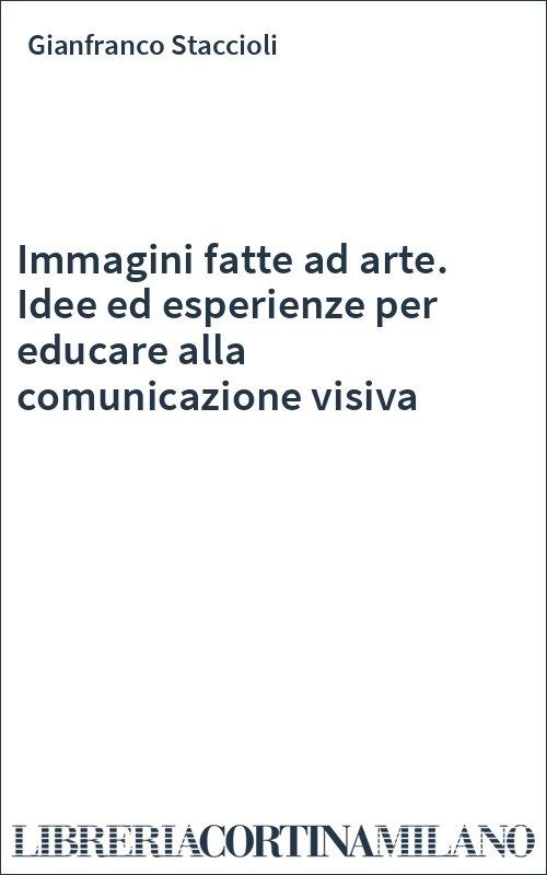 Immagini fatte ad arte. Idee ed esperienze per educare alla comunicazione visiva