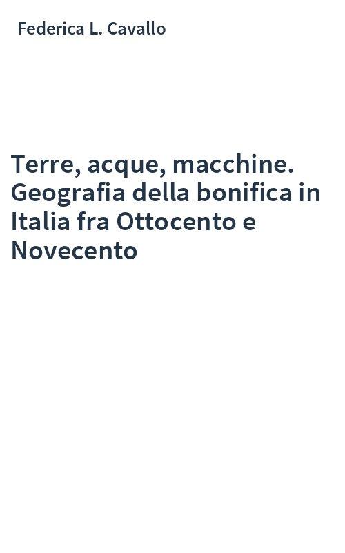 Terre, acque, macchine. Geografia della bonifica in Italia fra Ottocento e Novecento