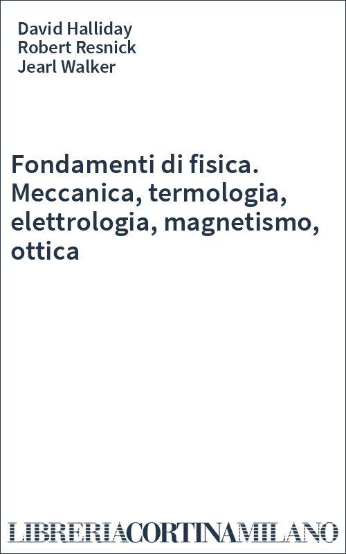 Fondamenti di fisica. Meccanica, termologia, elettrologia, magnetismo, ottica