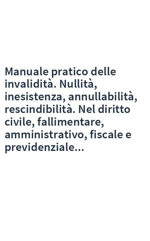 Manuale pratico delle invalidità. Nullità, inesistenza, annullabilità, rescindibilità. Nel diritto civile, fallimentare, amministrativo, fiscale e previdenziale...