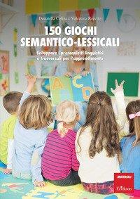 150 giochi semantico-lessicali. Sviluppare i prerequisiti linguistici e trasversali per l'apprendimento