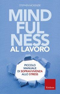 Mindfulness al lavoro. Piccolo manuale di sopravvivenza allo stress