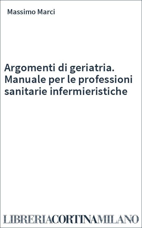 Argomenti di geriatria. Manuale per le professioni sanitarie infermieristiche