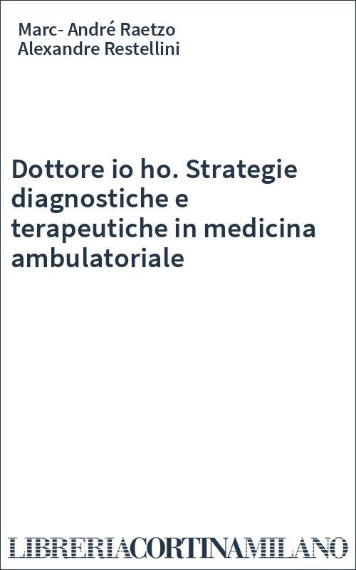 Dottore io ho. Strategie diagnostiche e terapeutiche in medicina ambulatoriale