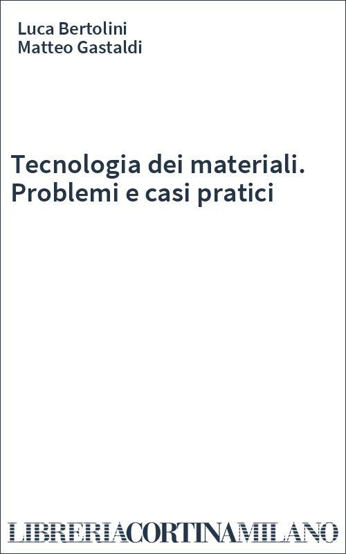 Tecnologia dei materiali. Problemi e casi pratici
