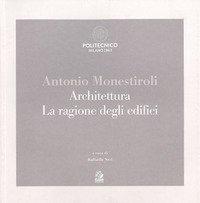 Antonio Monestiroli. Achitettura. La ragione degli edifici. Catalogo della mostra (Milano, 25 febbraio-22 marzo 2019)