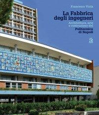 La fabbrica degli ingegneri. Architettura, arte e costruzione del Politecnico di Napoli