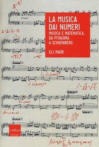 La musica dai numeri. Musica e matematica da Pitagora a Schoenberg