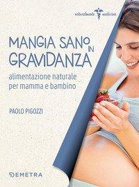 Mangia sano in gravidanza. Alimentazione naturale per mamma e bambino