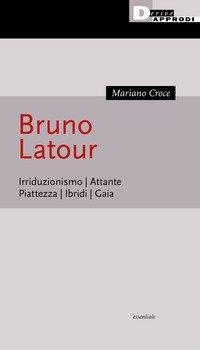 Bruno Latour. Irriduzionismo. Attante. Piattezza. Ibridi. Gaia