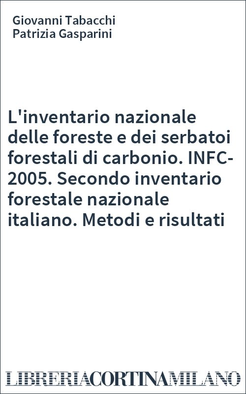 L'inventario nazionale delle foreste e dei serbatoi forestali di carbonio. INFC-2005. Secondo inventario forestale nazionale italiano. Metodi e risultati
