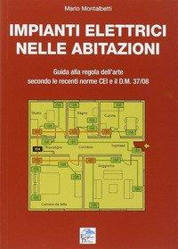 Impianti elettrici nelle abitazioni. Guida alla regola dell'arte secondo le recenti Norme CEI e il D.M. 37/08