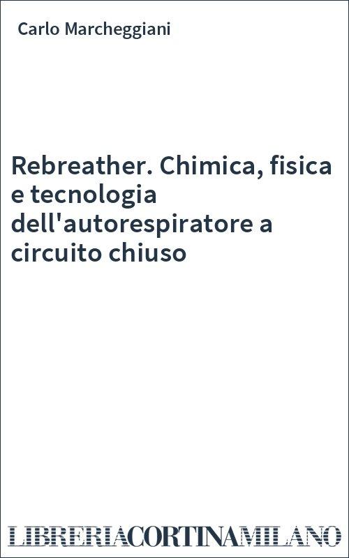 Rebreather. Chimica, fisica e tecnologia dell'autorespiratore a circuito chiuso