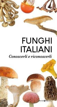 Funghi italiani. Conoscerli e riconoscerli