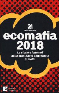 Ecomafia 2018. Le storie e i numeri della criminalità ambientale in Italia